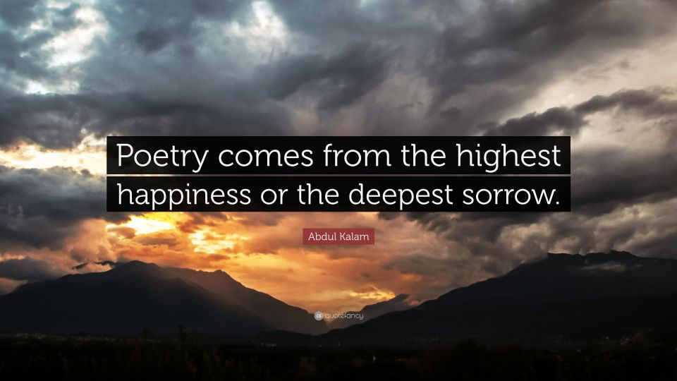 Poetry comes from the highest happiness or the deepest sorrow